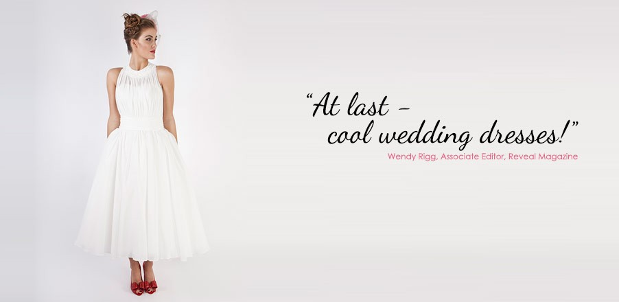 """At last - cool wedding dresses!"" Wendy Rigg, Associate Editor, Reveal Magazine"